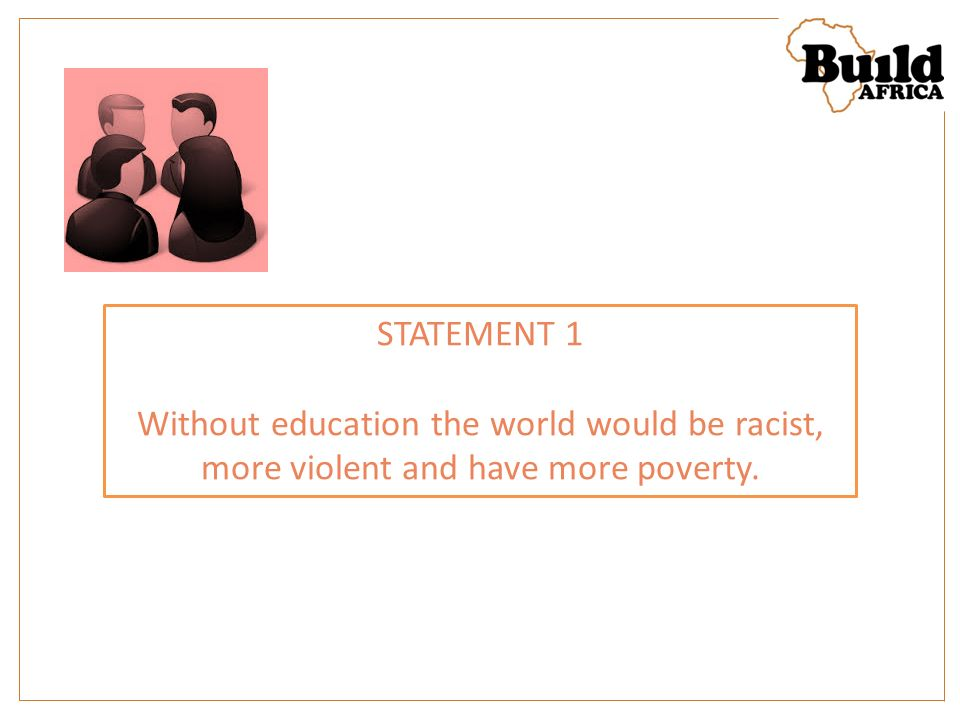 STATEMENT 1 Without education the world would be racist, more violent and have more poverty.