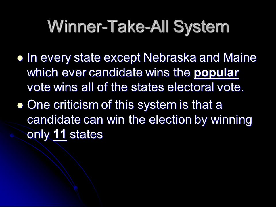 Winner-Take-All System In every state except Nebraska and Maine which ever candidate wins the popular vote wins all of the states electoral vote.