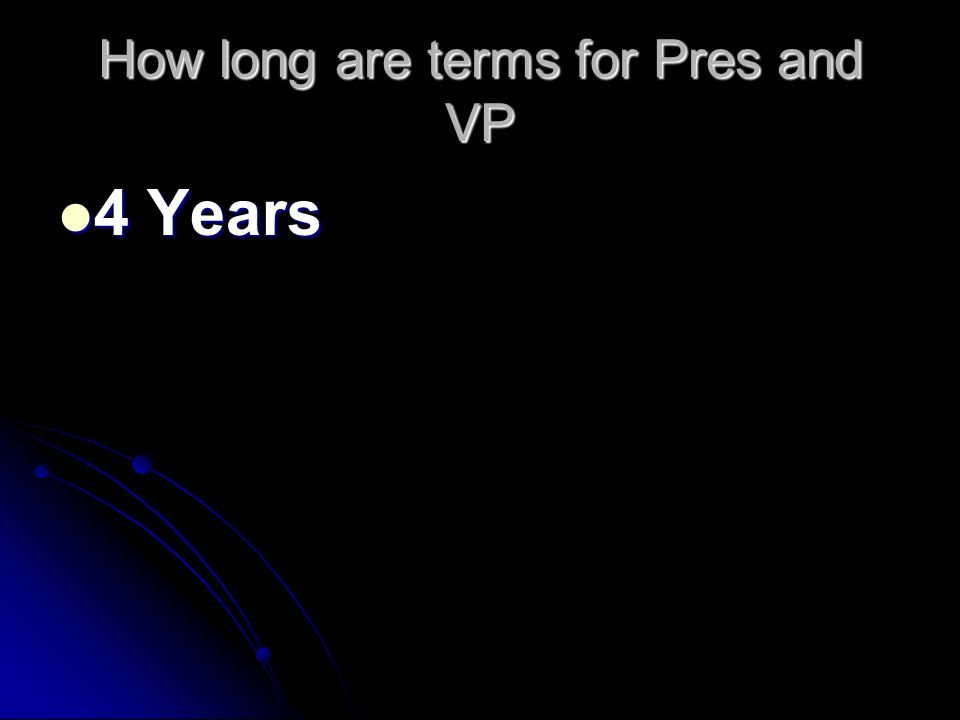 How long are terms for Pres and VP 4 Years 4 Years