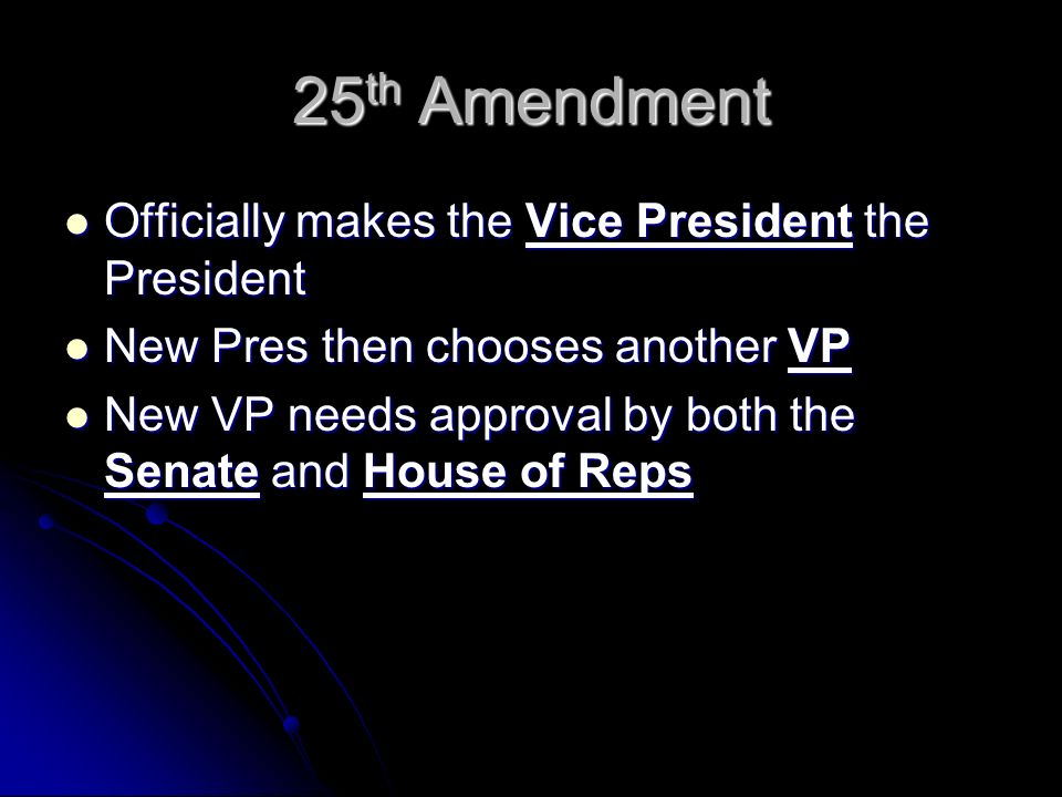 25 th Amendment Officially makes the Vice President the President Officially makes the Vice President the President New Pres then chooses another VP New Pres then chooses another VP New VP needs approval by both the Senate and House of Reps New VP needs approval by both the Senate and House of Reps