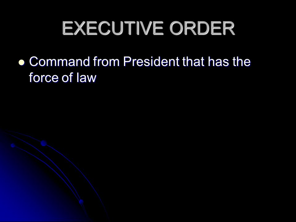 EXECUTIVE ORDER Command from President that has the force of law Command from President that has the force of law