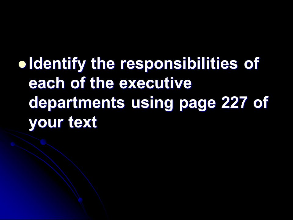 Identify the responsibilities of each of the executive departments using page 227 of your text Identify the responsibilities of each of the executive departments using page 227 of your text