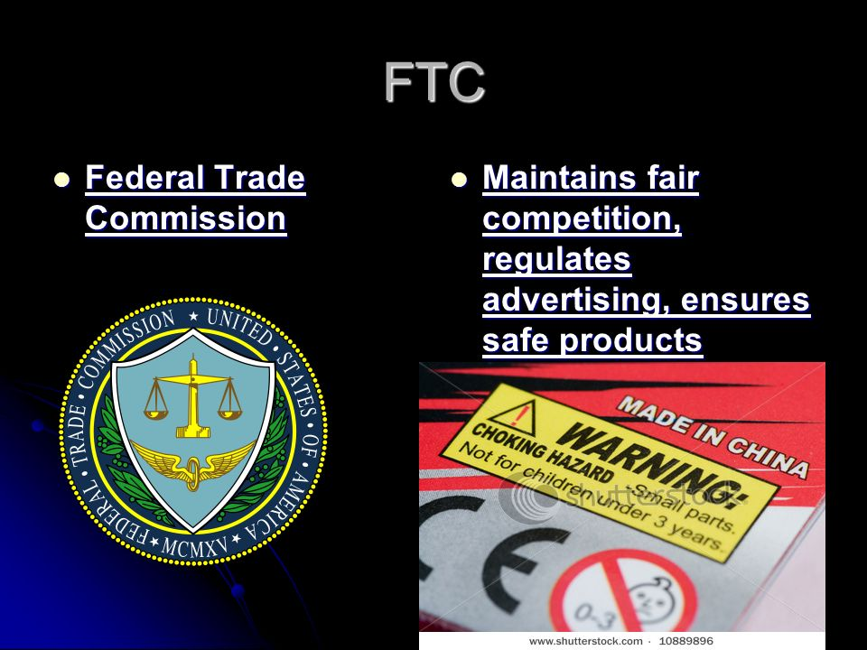 FTC Federal Trade Commission Federal Trade Commission Maintains fair competition, regulates advertising, ensures safe products Maintains fair competition, regulates advertising, ensures safe products