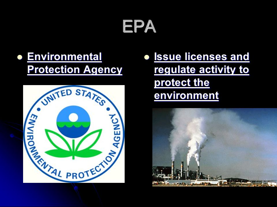 EPA Environmental Protection Agency Environmental Protection Agency Issue licenses and regulate activity to protect the environment Issue licenses and regulate activity to protect the environment