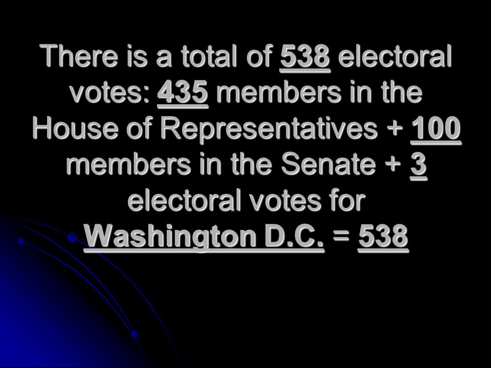 There is a total of 538 electoral votes: 435 members in the House of Representatives members in the Senate + 3 electoral votes for Washington D.C.