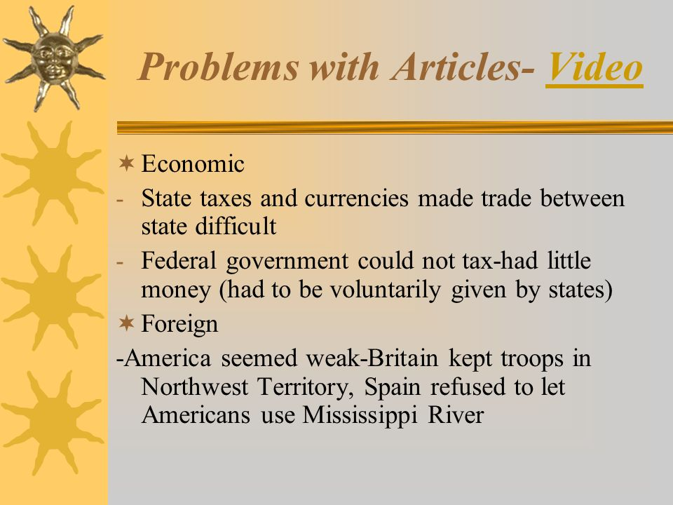 Problems with Articles- VideoVideo  Economic - State taxes and currencies made trade between state difficult - Federal government could not tax-had little money (had to be voluntarily given by states)  Foreign -America seemed weak-Britain kept troops in Northwest Territory, Spain refused to let Americans use Mississippi River