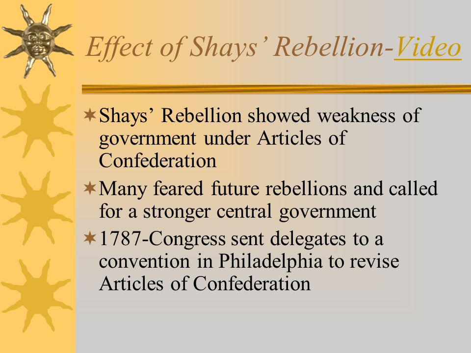 Effect of Shays' Rebellion-VideoVideo  Shays' Rebellion showed weakness of government under Articles of Confederation  Many feared future rebellions and called for a stronger central government  1787-Congress sent delegates to a convention in Philadelphia to revise Articles of Confederation
