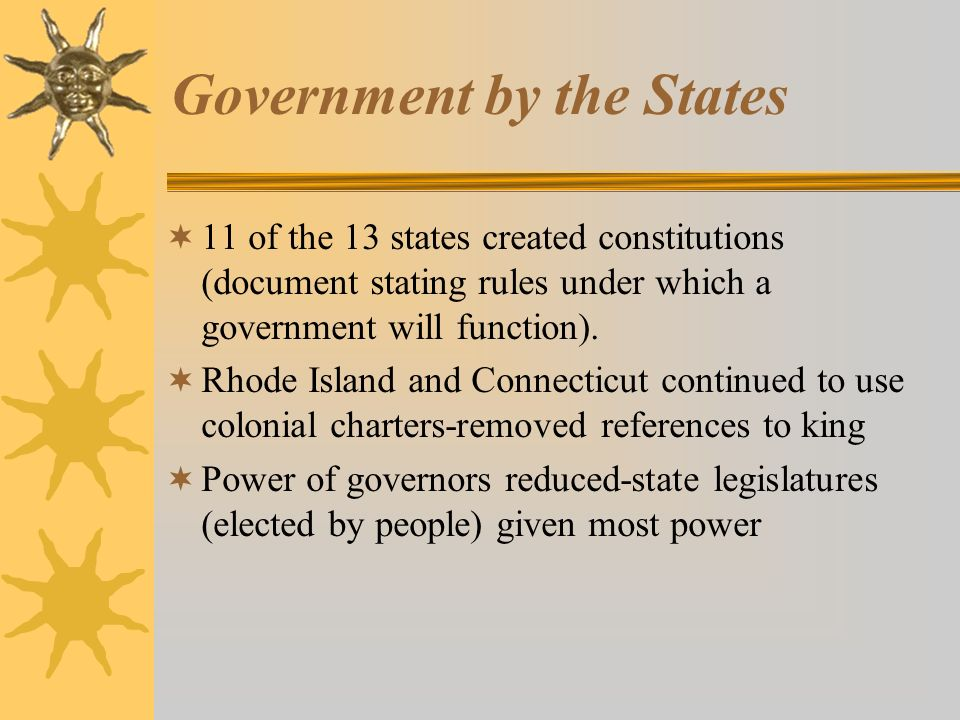 Government by the States  11 of the 13 states created constitutions (document stating rules under which a government will function).