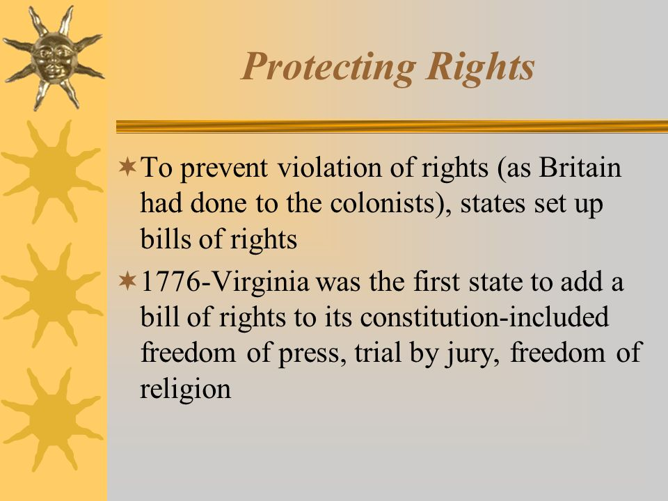 Protecting Rights  To prevent violation of rights (as Britain had done to the colonists), states set up bills of rights  1776-Virginia was the first state to add a bill of rights to its constitution-included freedom of press, trial by jury, freedom of religion