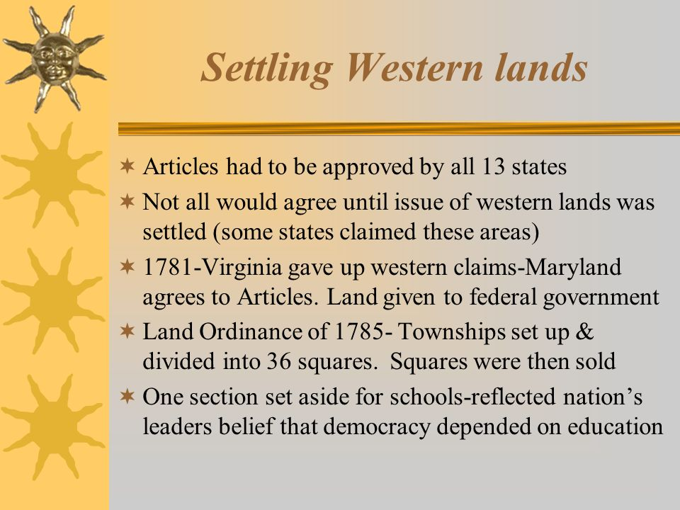 Settling Western lands  Articles had to be approved by all 13 states  Not all would agree until issue of western lands was settled (some states claimed these areas)  1781-Virginia gave up western claims-Maryland agrees to Articles.