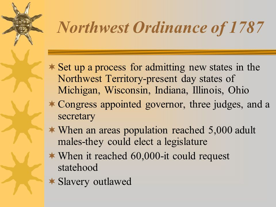 Northwest Ordinance of 1787  Set up a process for admitting new states in the Northwest Territory-present day states of Michigan, Wisconsin, Indiana, Illinois, Ohio  Congress appointed governor, three judges, and a secretary  When an areas population reached 5,000 adult males-they could elect a legislature  When it reached 60,000-it could request statehood  Slavery outlawed