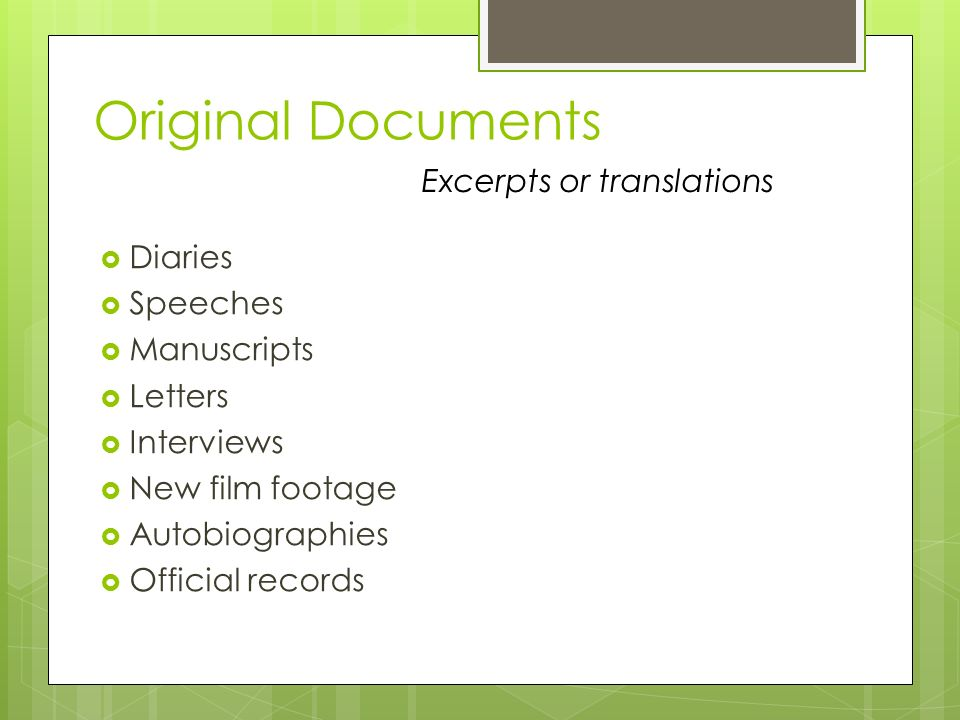 Original Documents  Diaries  Speeches  Manuscripts  Letters  Interviews  New film footage  Autobiographies  Official records Excerpts or translations