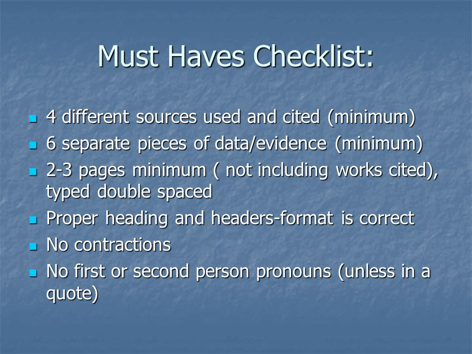 Must Haves Checklist: 4 different sources used and cited (minimum) 4 different sources used and cited (minimum) 6 separate pieces of data/evidence (minimum) 6 separate pieces of data/evidence (minimum) 2-3 pages minimum ( not including works cited), typed double spaced 2-3 pages minimum ( not including works cited), typed double spaced Proper heading and headers-format is correct Proper heading and headers-format is correct No contractions No contractions No first or second person pronouns (unless in a quote) No first or second person pronouns (unless in a quote)