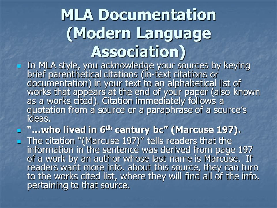 MLA Documentation (Modern Language Association) In MLA style, you acknowledge your sources by keying brief parenthetical citations (in-text citations or documentation) in your text to an alphabetical list of works that appears at the end of your paper (also known as a works cited).