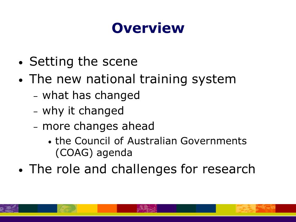Overview Setting the scene The new national training system – what has changed – why it changed – more changes ahead the Council of Australian Governments (COAG) agenda The role and challenges for research