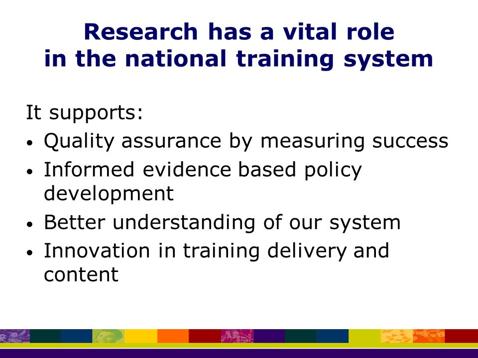 Research has a vital role in the national training system It supports: Quality assurance by measuring success Informed evidence based policy development Better understanding of our system Innovation in training delivery and content