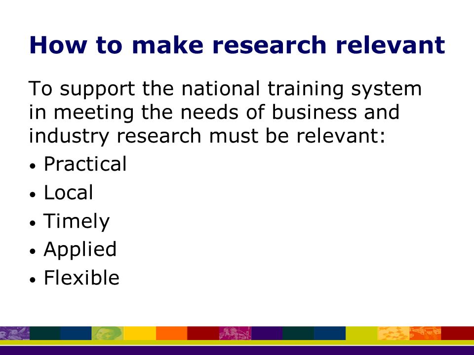 How to make research relevant To support the national training system in meeting the needs of business and industry research must be relevant: Practical Local Timely Applied Flexible