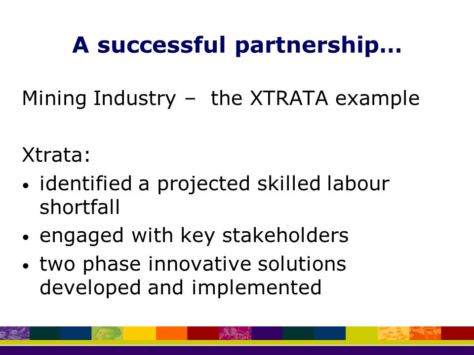 A successful partnership… Mining Industry – the XTRATA example Xtrata: identified a projected skilled labour shortfall engaged with key stakeholders two phase innovative solutions developed and implemented