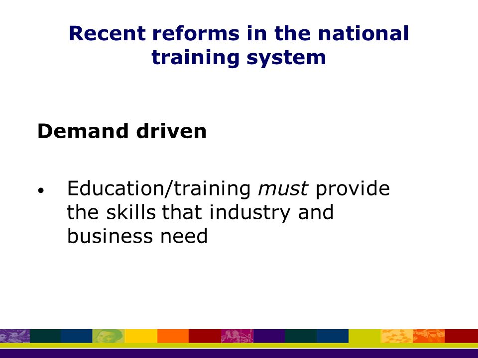 Recent reforms in the national training system Demand driven Education/training must provide the skills that industry and business need