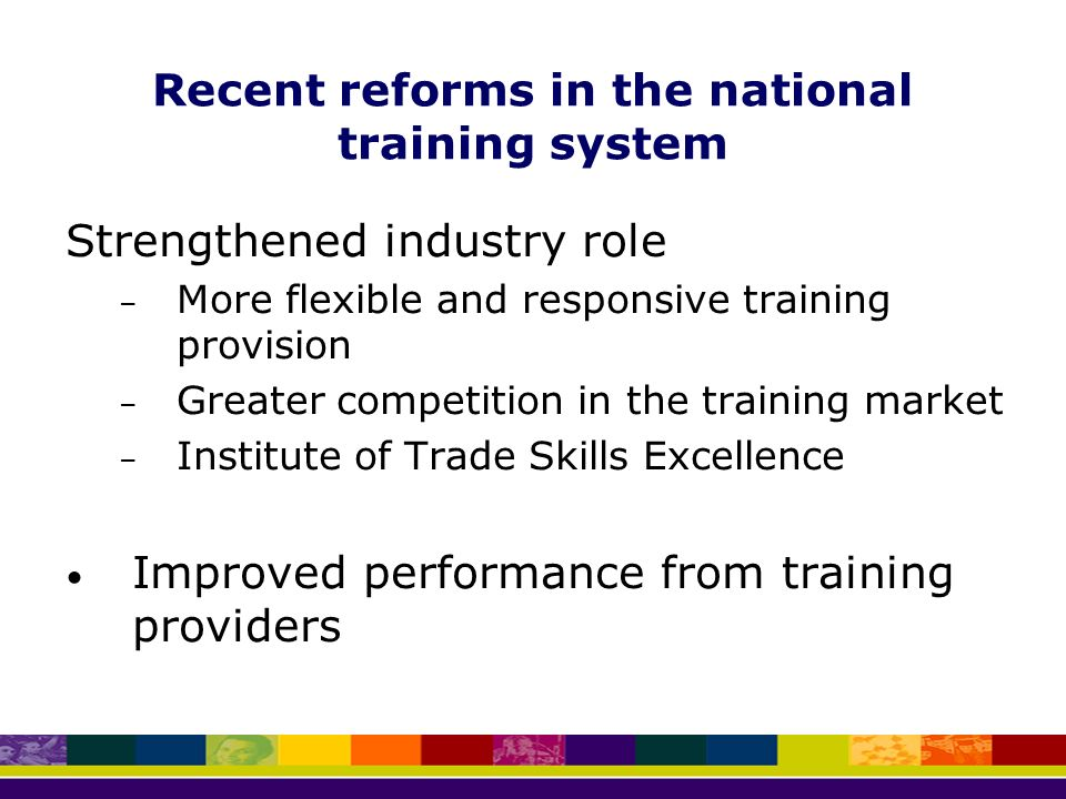 Recent reforms in the national training system Strengthened industry role – More flexible and responsive training provision – Greater competition in the training market – Institute of Trade Skills Excellence Improved performance from training providers
