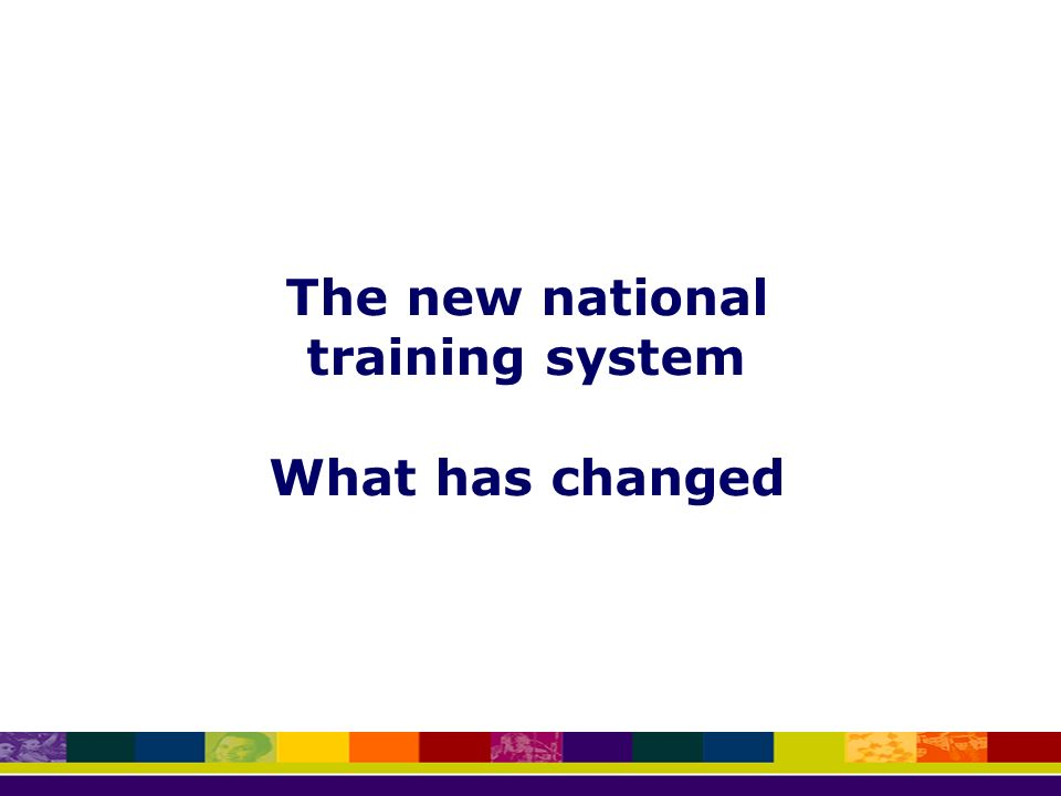 The new national training system What has changed