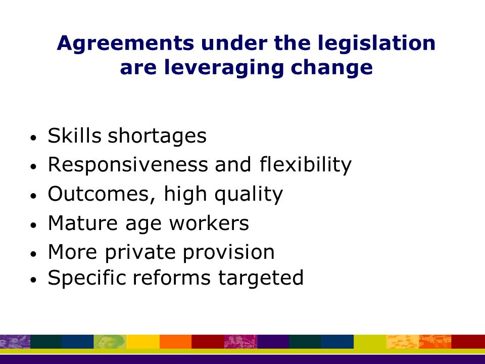 Agreements under the legislation are leveraging change Skills shortages Responsiveness and flexibility Outcomes, high quality Mature age workers More private provision Specific reforms targeted