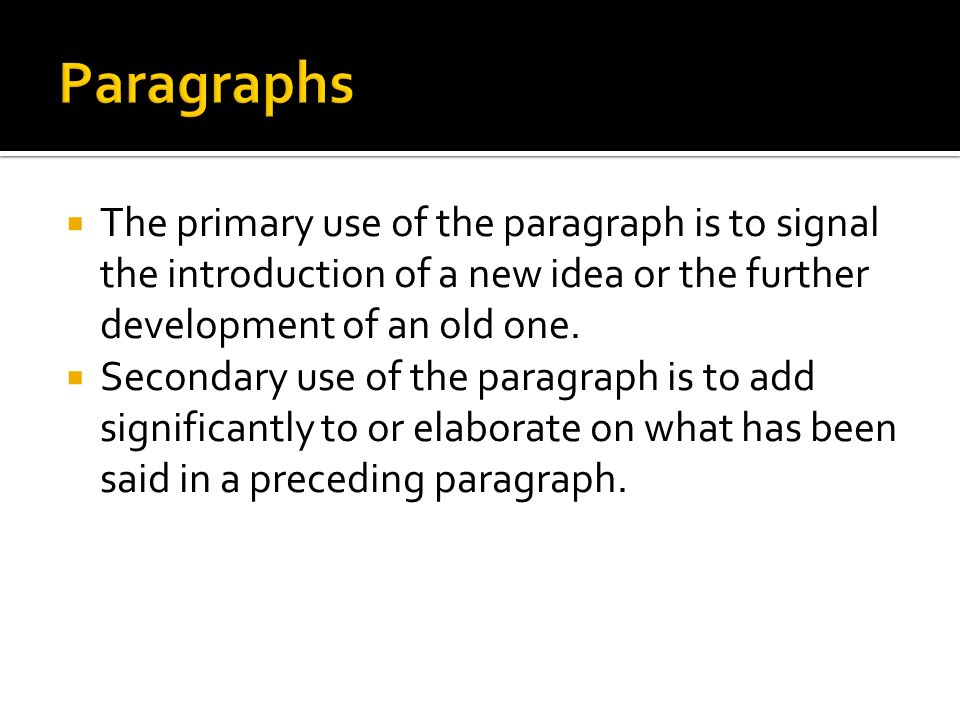  The primary use of the paragraph is to signal the introduction of a new idea or the further development of an old one.