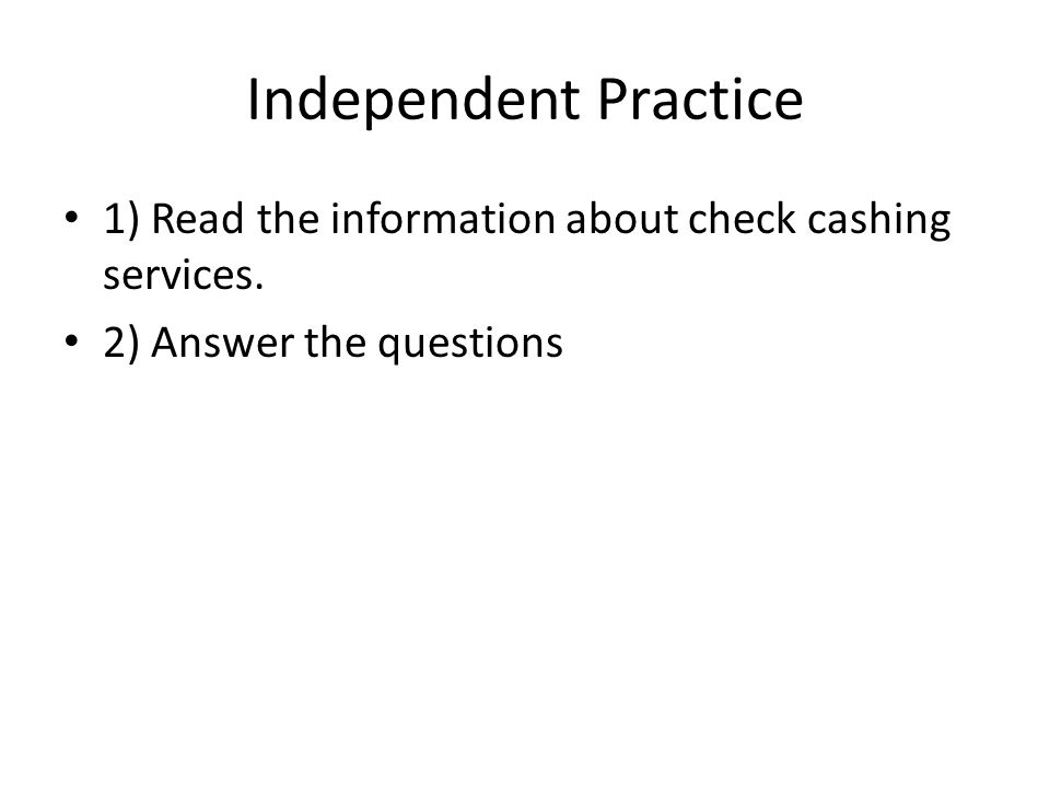 Independent Practice 1) Read the information about check cashing services. 2) Answer the questions