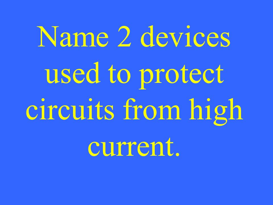 Name 2 devices used to protect circuits from high current.