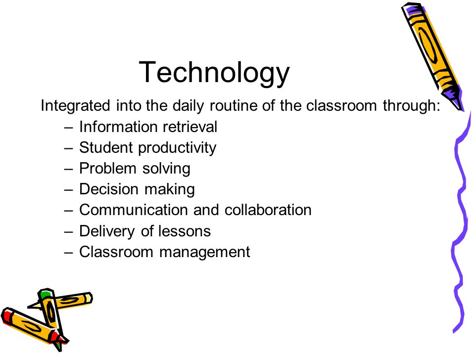 Technology Integrated into the daily routine of the classroom through: –Information retrieval –Student productivity –Problem solving –Decision making –Communication and collaboration –Delivery of lessons –Classroom management