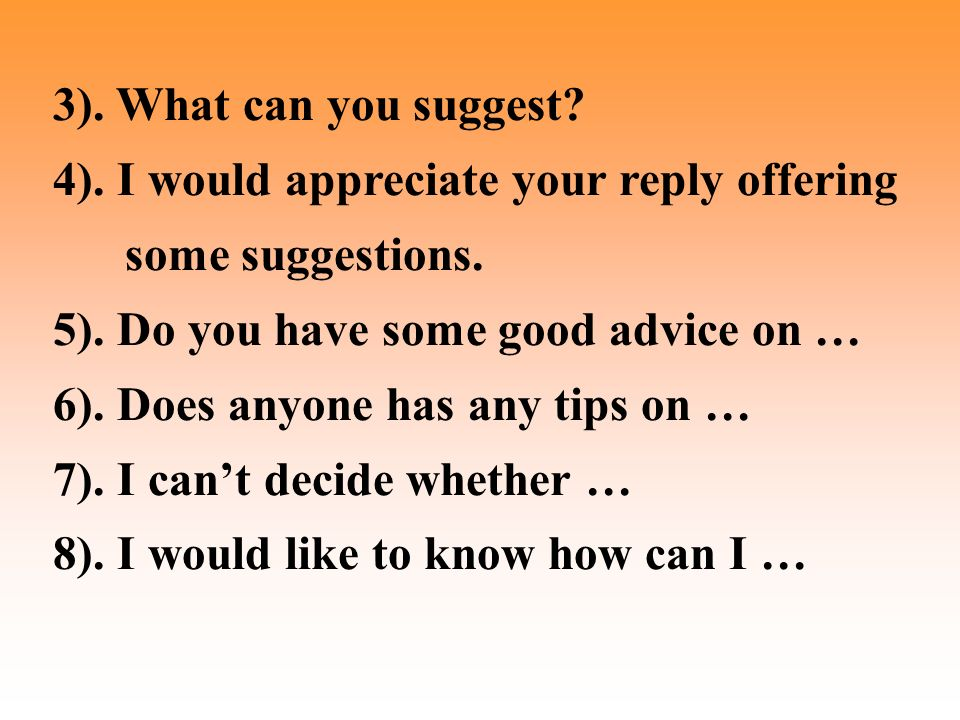 3). What can you suggest. 4). I would appreciate your reply offering some suggestions.