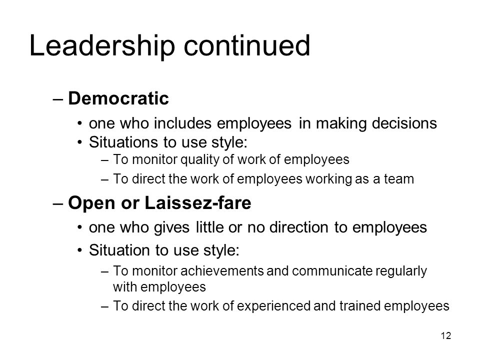 Leadership continued –Democratic one who includes employees in making decisions Situations to use style: –To monitor quality of work of employees –To direct the work of employees working as a team –Open or Laissez-fare one who gives little or no direction to employees Situation to use style: –To monitor achievements and communicate regularly with employees –To direct the work of experienced and trained employees 12