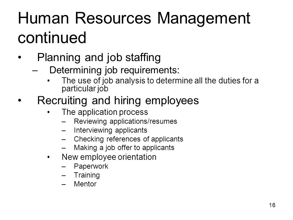 Planning and job staffing –Determining job requirements: The use of job analysis to determine all the duties for a particular job Recruiting and hiring employees The application process –Reviewing applications/resumes –Interviewing applicants –Checking references of applicants –Making a job offer to applicants New employee orientation –Paperwork –Training –Mentor Human Resources Management continued 16