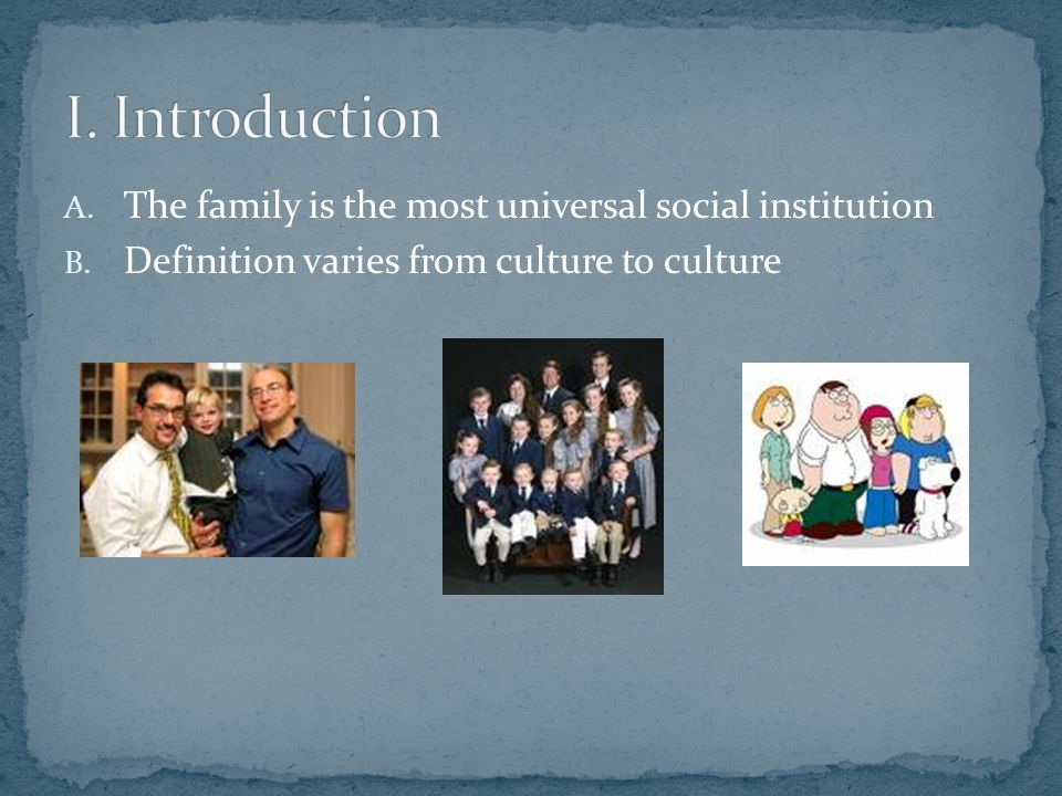A. The family is the most universal social institution B. Definition varies from culture to culture