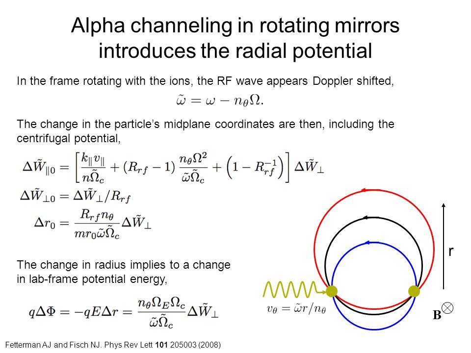 Alpha channeling in rotating mirrors introduces the radial potential In the frame rotating with the ions, the RF wave appears Doppler shifted, B r The change in the particle's midplane coordinates are then, including the centrifugal potential, The change in radius implies to a change in lab-frame potential energy, Fetterman AJ and Fisch NJ.