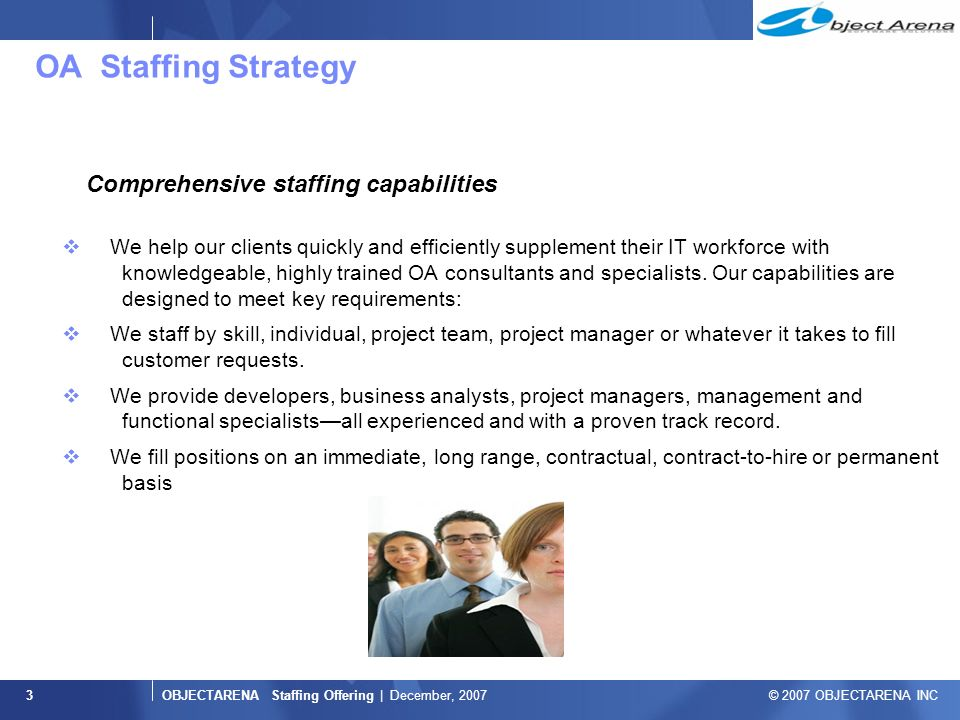 OBJECTARENA Staffing Offering | December, 2007 © 2007 OBJECTARENA INC 3 OA Staffing Strategy Comprehensive staffing capabilities  We help our clients quickly and efficiently supplement their IT workforce with knowledgeable, highly trained OA consultants and specialists.