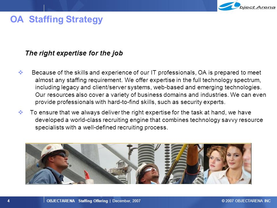 OBJECTARENA Staffing Offering | December, 2007 © 2007 OBJECTARENA INC 4 OA Staffing Strategy The right expertise for the job  Because of the skills and experience of our IT professionals, OA is prepared to meet almost any staffing requirement.