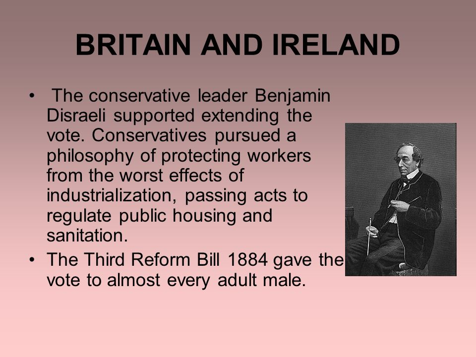BRITAIN AND IRELAND The conservative leader Benjamin Disraeli supported extending the vote.