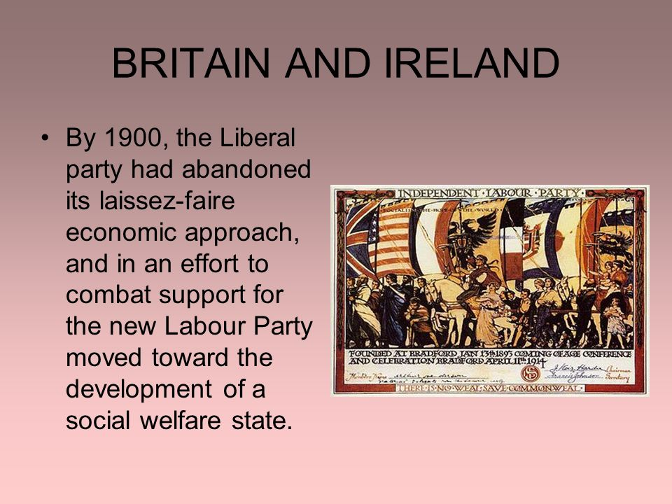BRITAIN AND IRELAND By 1900, the Liberal party had abandoned its laissez-faire economic approach, and in an effort to combat support for the new Labour Party moved toward the development of a social welfare state.