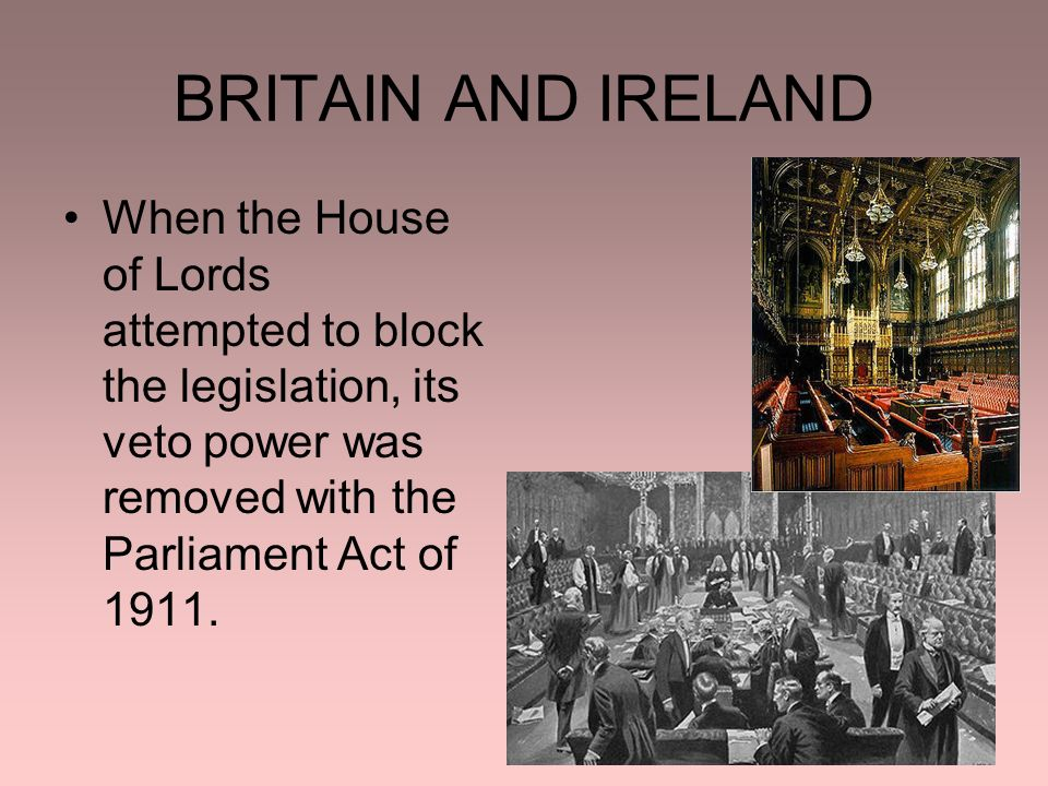 BRITAIN AND IRELAND When the House of Lords attempted to block the legislation, its veto power was removed with the Parliament Act of 1911.