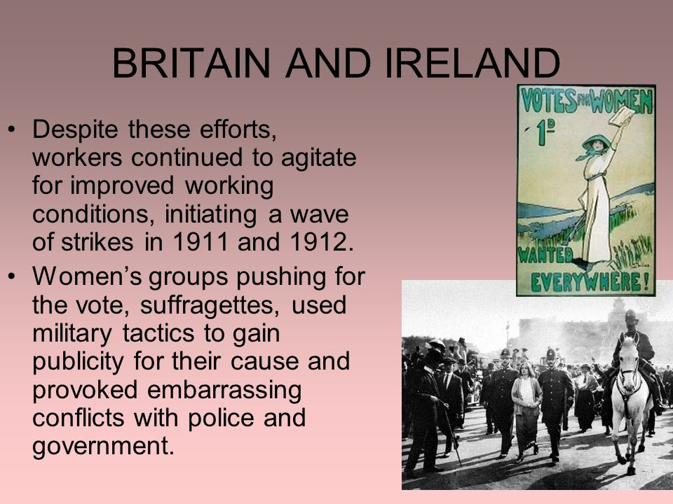 BRITAIN AND IRELAND Despite these efforts, workers continued to agitate for improved working conditions, initiating a wave of strikes in 1911 and 1912.