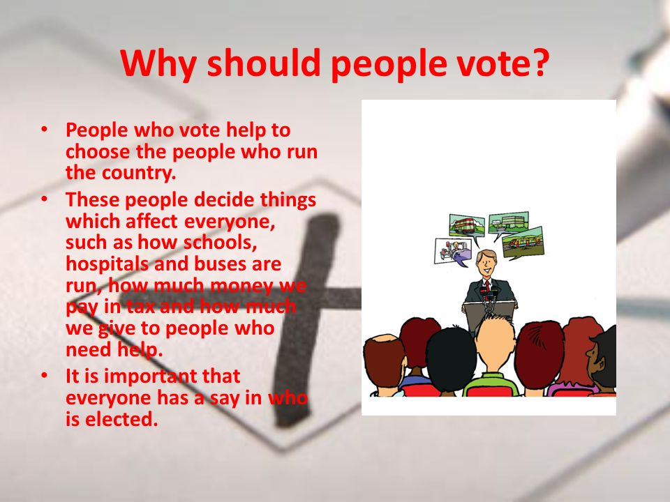Why should people vote. People who vote help to choose the people who run the country.