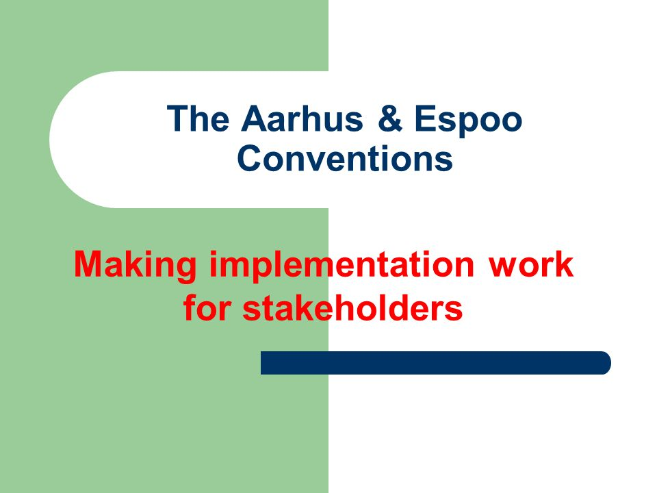 The Aarhus & Espoo Conventions Making implementation work for stakeholders