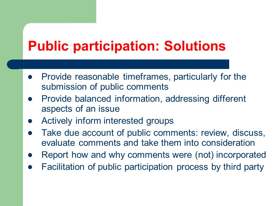 Public participation: Solutions Provide reasonable timeframes, particularly for the submission of public comments Provide balanced information, addressing different aspects of an issue Actively inform interested groups Take due account of public comments: review, discuss, evaluate comments and take them into consideration Report how and why comments were (not) incorporated Facilitation of public participation process by third party
