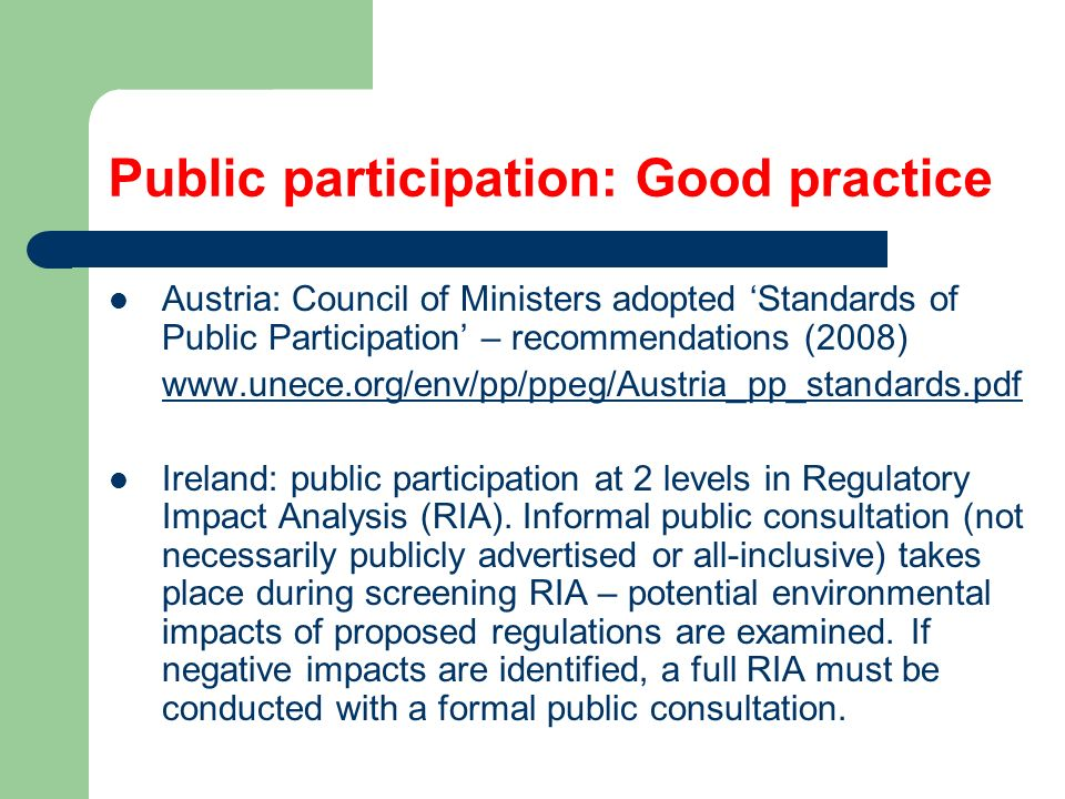 Public participation: Good practice Austria: Council of Ministers adopted 'Standards of Public Participation' – recommendations (2008)   Ireland: public participation at 2 levels in Regulatory Impact Analysis (RIA).