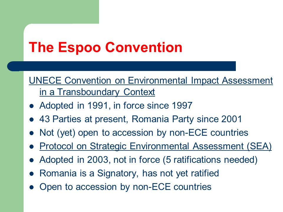 The Espoo Convention UNECE Convention on Environmental Impact Assessment in a Transboundary Context Adopted in 1991, in force since Parties at present, Romania Party since 2001 Not (yet) open to accession by non-ECE countries Protocol on Strategic Environmental Assessment (SEA) Adopted in 2003, not in force (5 ratifications needed) Romania is a Signatory, has not yet ratified Open to accession by non-ECE countries