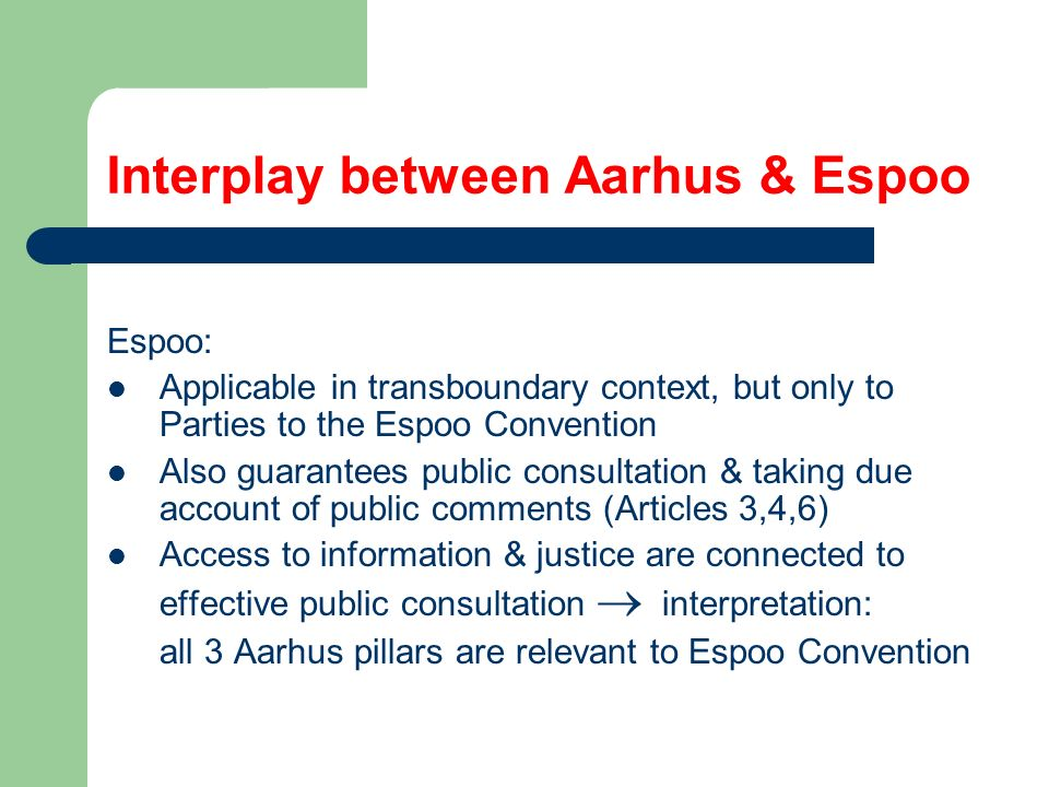 Interplay between Aarhus & Espoo Espoo: Applicable in transboundary context, but only to Parties to the Espoo Convention Also guarantees public consultation & taking due account of public comments (Articles 3,4,6) Access to information & justice are connected to effective public consultation  interpretation: all 3 Aarhus pillars are relevant to Espoo Convention