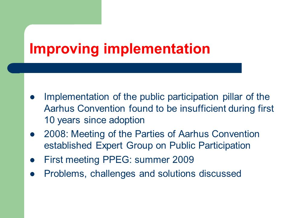 Improving implementation Implementation of the public participation pillar of the Aarhus Convention found to be insufficient during first 10 years since adoption 2008: Meeting of the Parties of Aarhus Convention established Expert Group on Public Participation First meeting PPEG: summer 2009 Problems, challenges and solutions discussed