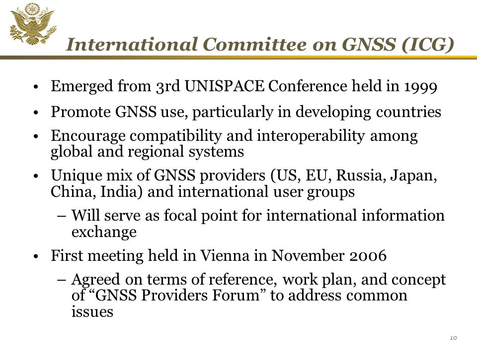 10 International Committee on GNSS (ICG) Emerged from 3rd UNISPACE Conference held in 1999 Promote GNSS use, particularly in developing countries Encourage compatibility and interoperability among global and regional systems Unique mix of GNSS providers (US, EU, Russia, Japan, China, India) and international user groups –Will serve as focal point for international information exchange First meeting held in Vienna in November 2006 –Agreed on terms of reference, work plan, and concept of GNSS Providers Forum to address common issues
