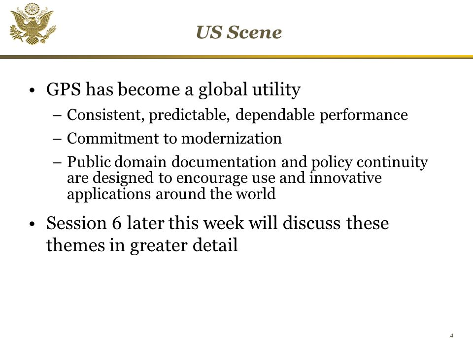 4 US Scene GPS has become a global utility –Consistent, predictable, dependable performance –Commitment to modernization –Public domain documentation and policy continuity are designed to encourage use and innovative applications around the world Session 6 later this week will discuss these themes in greater detail